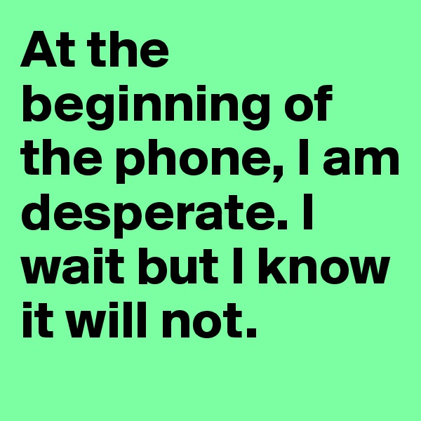 At the beginning of the phone, I am desperate. I wait but I know it will not.