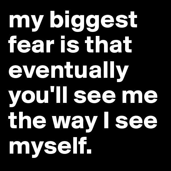 my biggest fear is that eventually you'll see me the way I see myself.