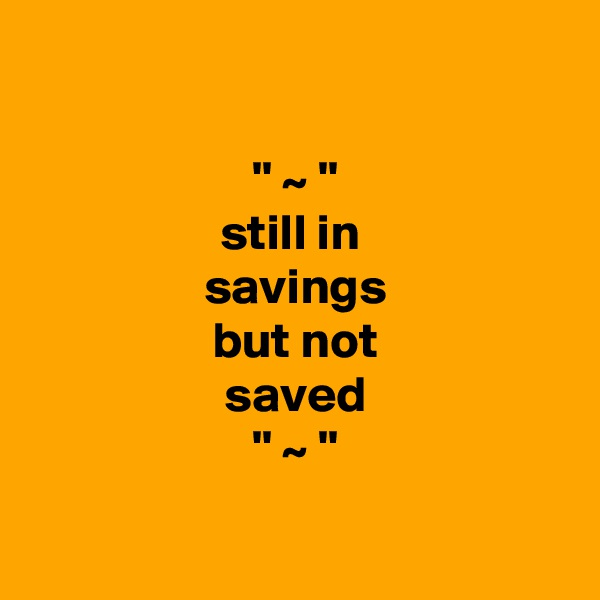 '' ~ '' still in  savings but not saved '' ~ ''