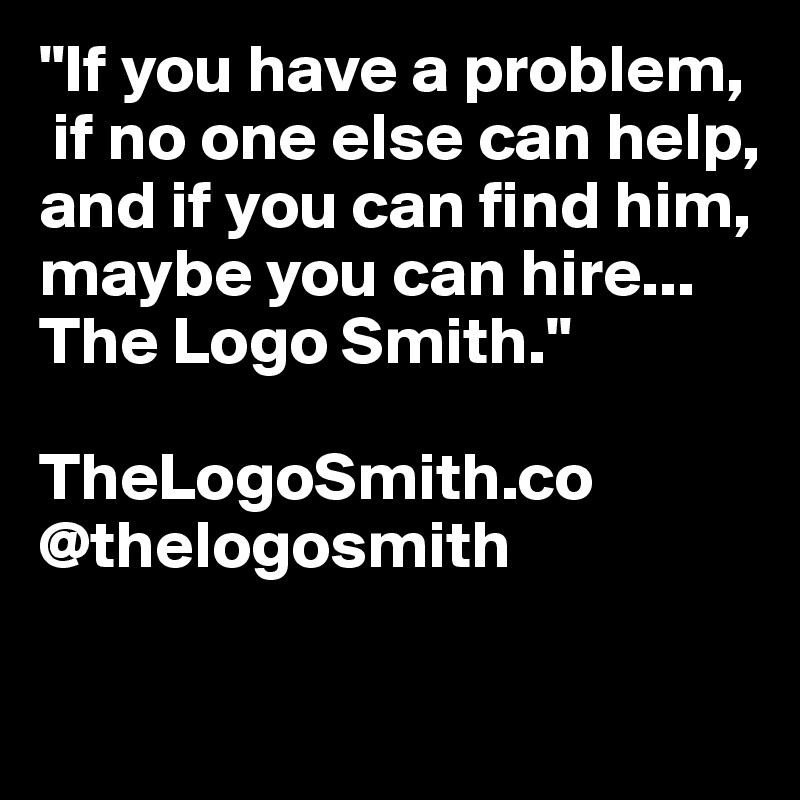"""If you have a problem,  if no one else can help,  and if you can find him, maybe you can hire...  The Logo Smith.""  TheLogoSmith.co @thelogosmith"