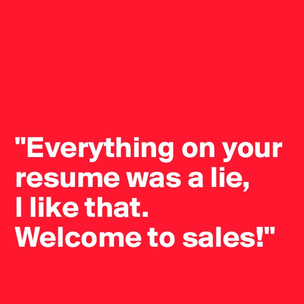 """Everything on your resume was a lie,  I like that.  Welcome to sales!"""