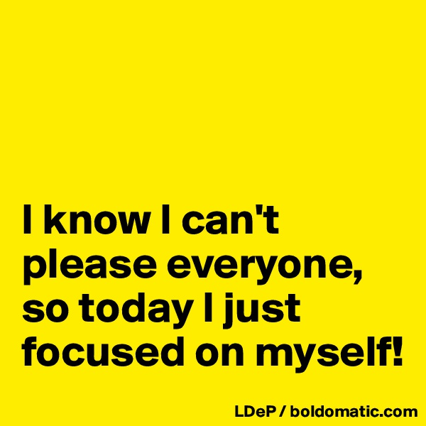 I know I can't please everyone, so today I just focused on myself!