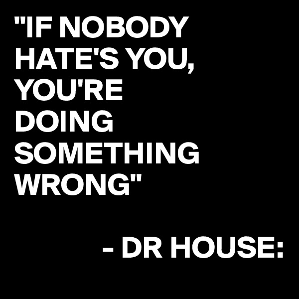 """IF NOBODY HATE'S YOU, YOU'RE DOING SOMETHING WRONG""                - DR HOUSE:"