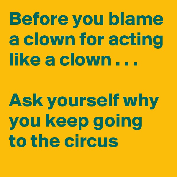 Before you blame a clown for acting like a clown . . .  Ask yourself why you keep going to the circus