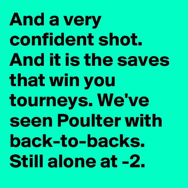 And a very confident shot. And it is the saves that win you tourneys. We've seen Poulter with back-to-backs. Still alone at -2.