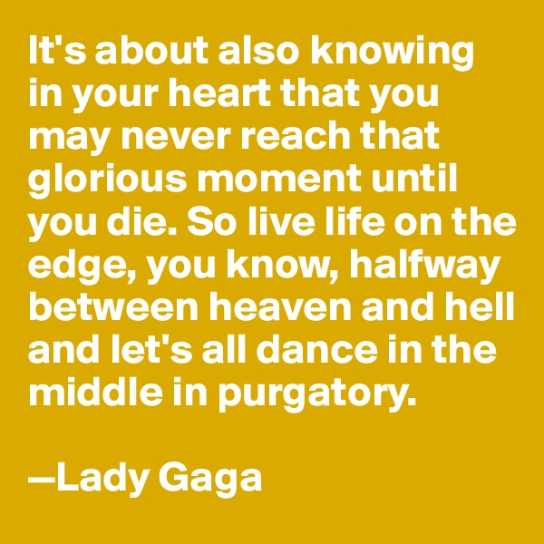 It's about also knowing in your heart that you may never reach that glorious moment until you die. So live life on the edge, you know, halfway between heaven and hell and let's all dance in the middle in purgatory.   —Lady Gaga