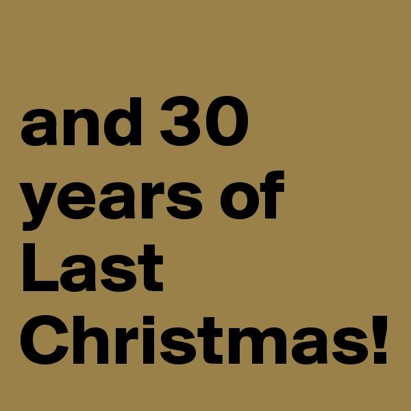 and 30 years of Last Christmas!