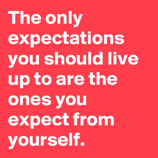 The only expectations you should live up to are the ones you expect from yourself.