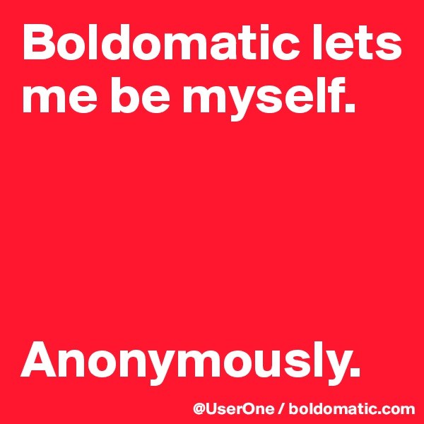 Boldomatic lets me be myself.     Anonymously.