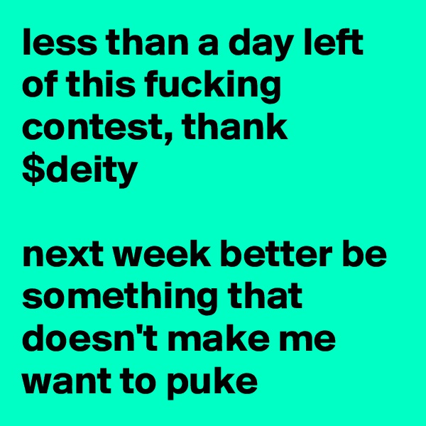 less than a day left of this fucking contest, thank $deity  next week better be something that doesn't make me want to puke