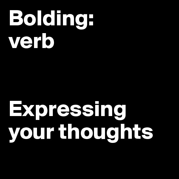 Bolding: verb   Expressing your thoughts