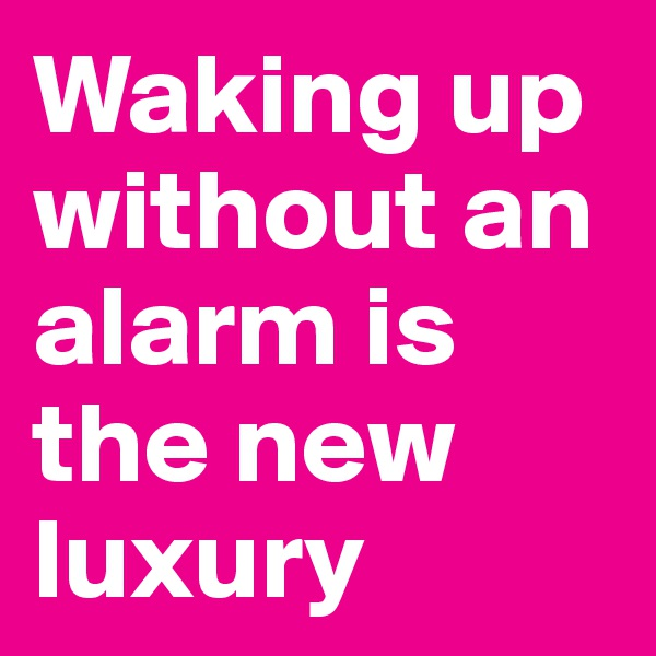 Waking up without an alarm is the new luxury