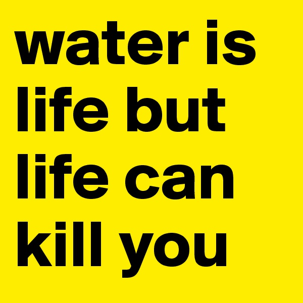 water is life but life can kill you