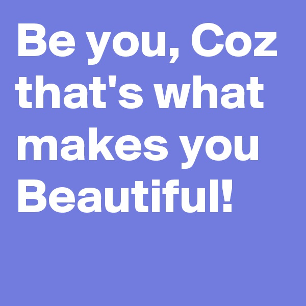 Be you, Coz that's what makes you Beautiful!