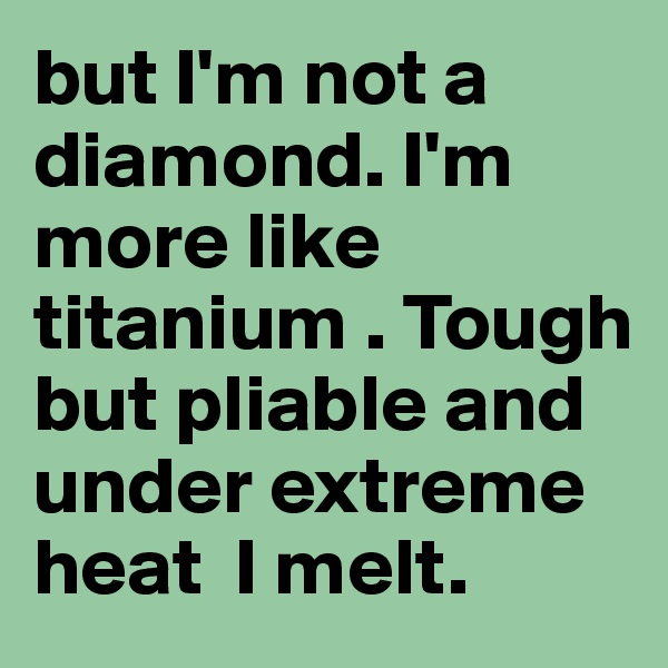 but I'm not a diamond. I'm more like titanium . Tough but pliable and under extreme heat  I melt.