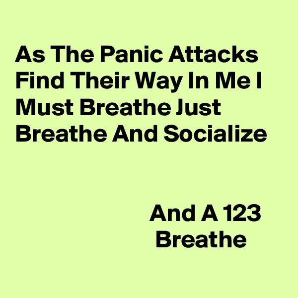 As The Panic Attacks Find Their Way In Me I Must Breathe Just Breathe And Socialize                               And A 123                               Breathe