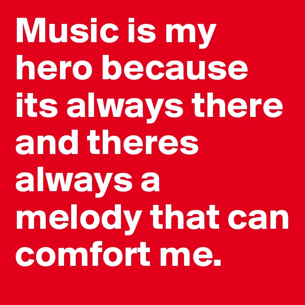 Music is my hero because its always there and theres always a melody that can comfort me.