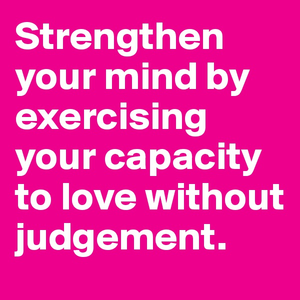 Strengthen your mind by exercising your capacity to love without judgement.