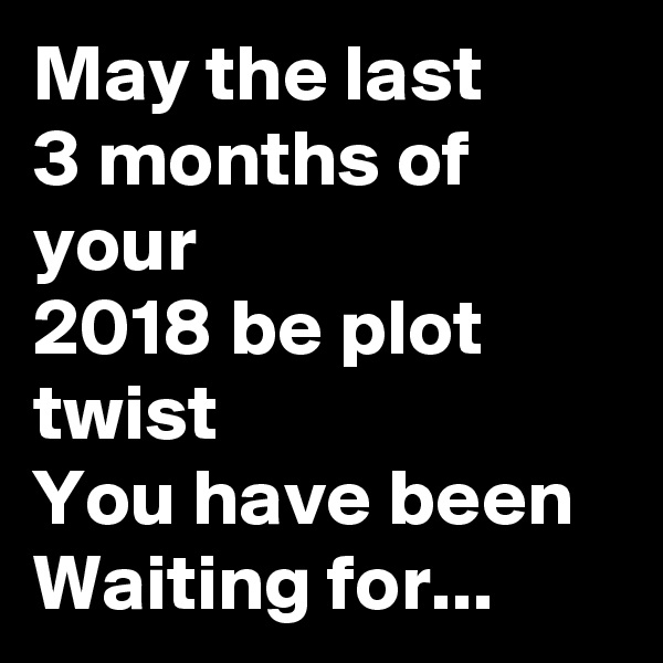 May the last 3 months of your 2018 be plot twist  You have been  Waiting for...