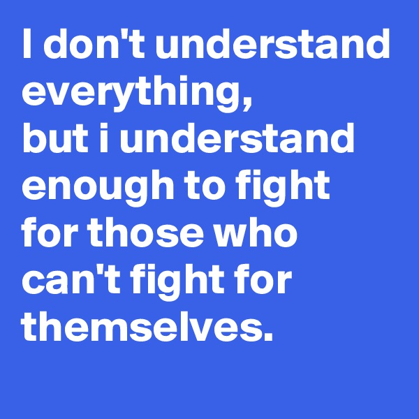 I don't understand everything,  but i understand enough to fight for those who can't fight for themselves.