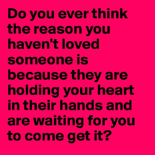 Do you ever think the reason you haven't loved someone is because they are holding your heart in their hands and are waiting for you to come get it?