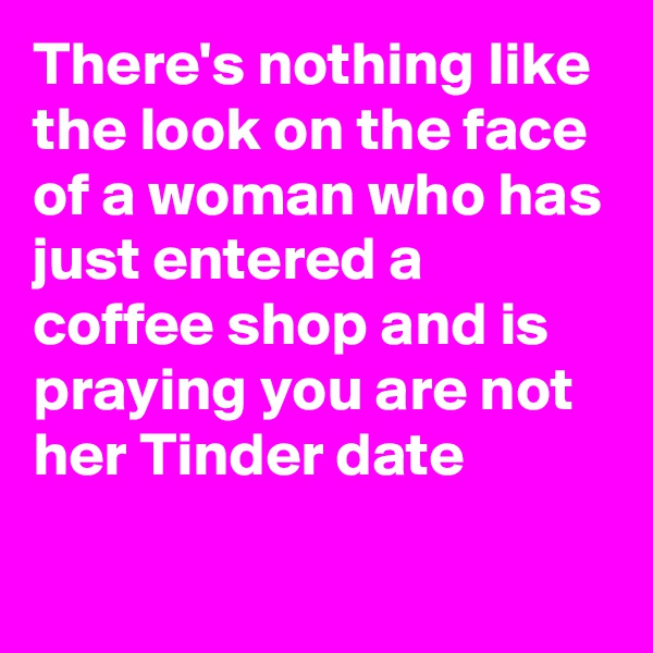 There's nothing like the look on the face of a woman who has just entered a coffee shop and is praying you are not her Tinder date