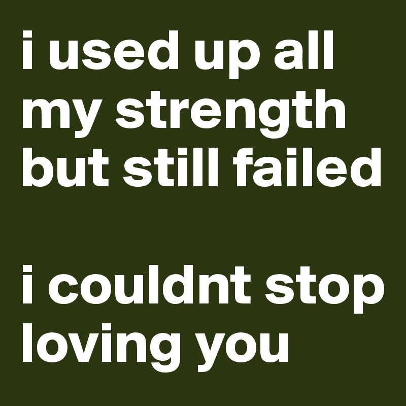 i used up all my strength but still failed  i couldnt stop loving you
