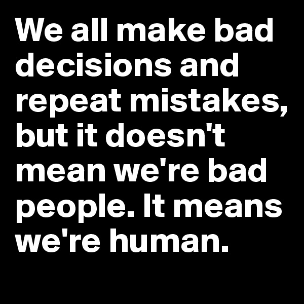 We all make bad decisions and repeat mistakes, but it doesn't mean we're bad people. It means we're human.