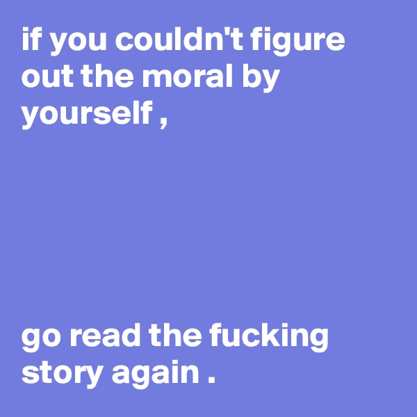 if you couldn't figure out the moral by yourself ,      go read the fucking story again .
