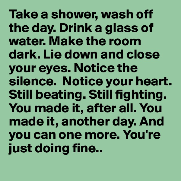 Take a shower, wash off the day. Drink a glass of water. Make the room dark. Lie down and close your eyes. Notice the silence.  Notice your heart. Still beating. Still fighting. You made it, after all. You made it, another day. And you can one more. You're just doing fine..