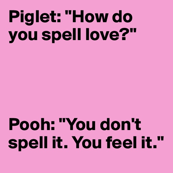 "Piglet: ""How do you spell love?""     Pooh: ""You don't spell it. You feel it."""