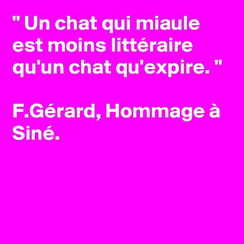 """"""" Un chat qui miaule est moins littéraire qu'un chat qu'expire. """"   F.Gérard, Hommage à Siné."""