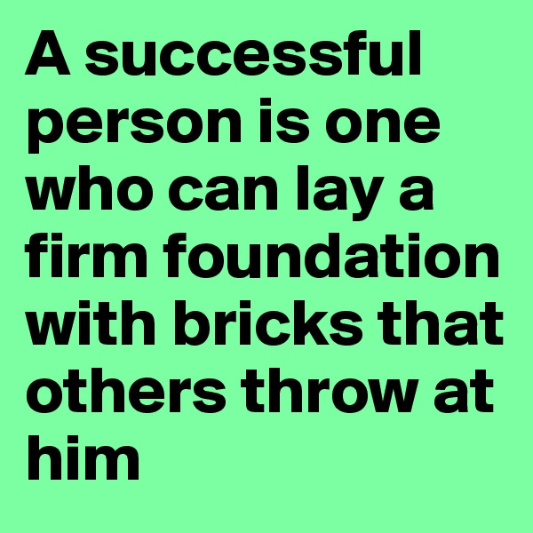 A successful person is one who can lay a firm foundation with bricks that others throw at him