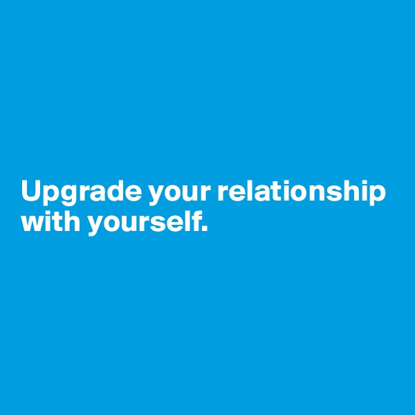 Upgrade your relationship with yourself.