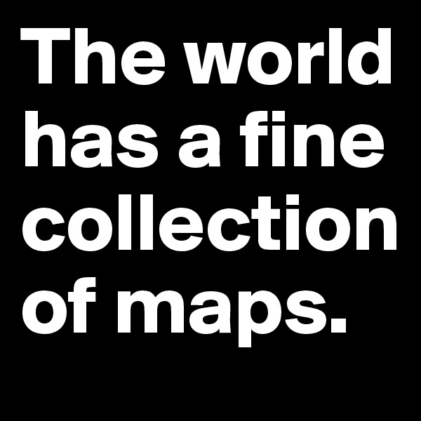 The world has a fine collection of maps.