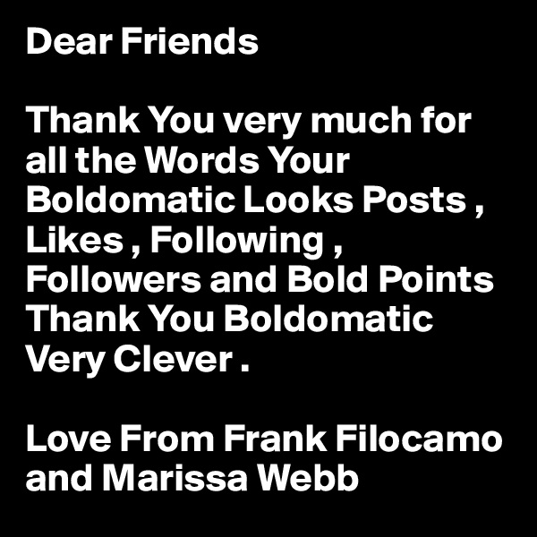 Dear Friends  Thank You very much for all the Words Your Boldomatic Looks Posts , Likes , Following , Followers and Bold Points Thank You Boldomatic Very Clever .  Love From Frank Filocamo and Marissa Webb
