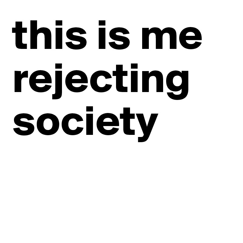 this is me rejecting society