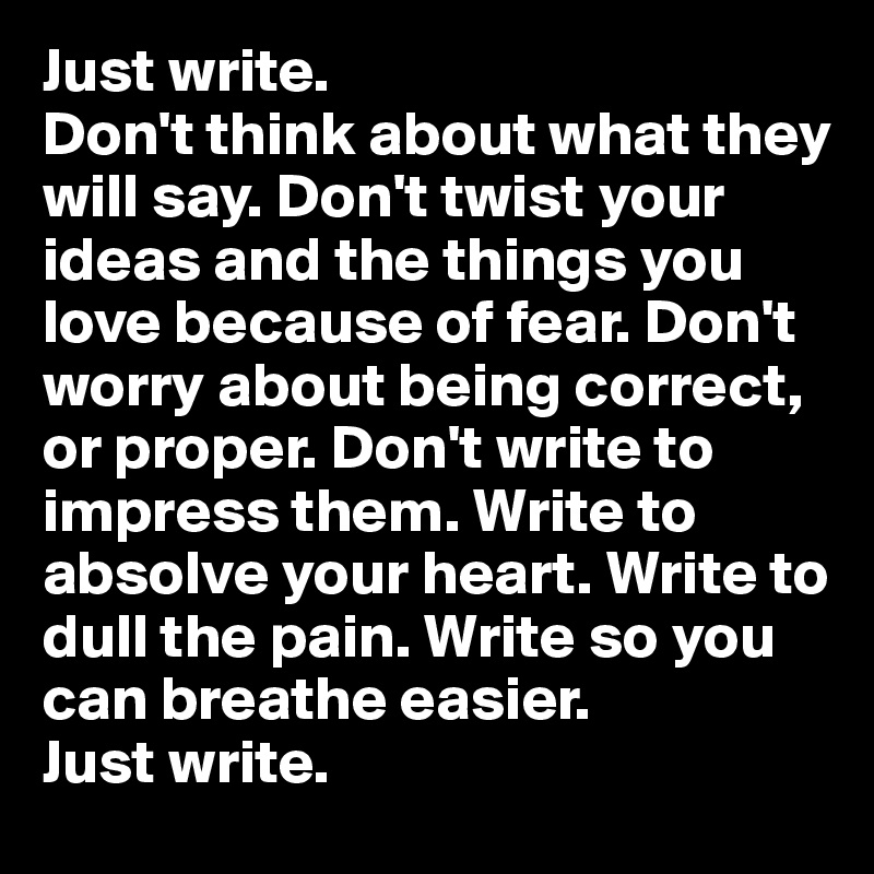 Just write.  Don't think about what they will say. Don't twist your ideas and the things you love because of fear. Don't worry about being correct, or proper. Don't write to impress them. Write to absolve your heart. Write to dull the pain. Write so you can breathe easier.  Just write.