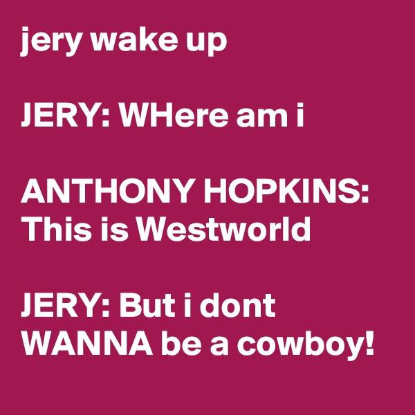 jery wake up  JERY: WHere am i  ANTHONY HOPKINS: This is Westworld  JERY: But i dont WANNA be a cowboy!