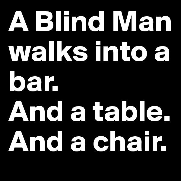 A Blind Man walks into a  bar.  And a table.  And a chair.