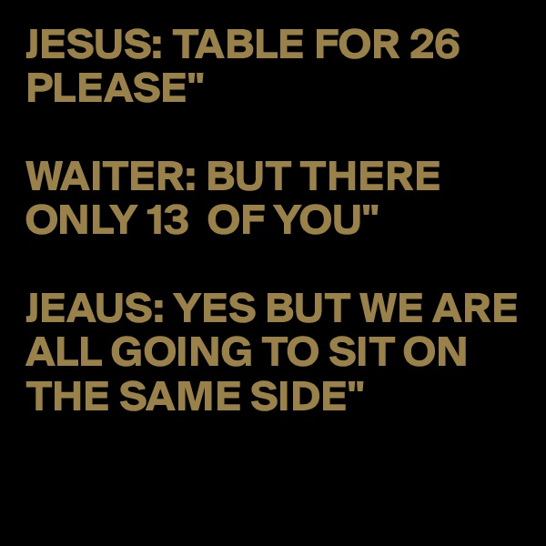 "JESUS: TABLE FOR 26 PLEASE""  WAITER: BUT THERE ONLY 13  OF YOU""  JEAUS: YES BUT WE ARE ALL GOING TO SIT ON THE SAME SIDE"""