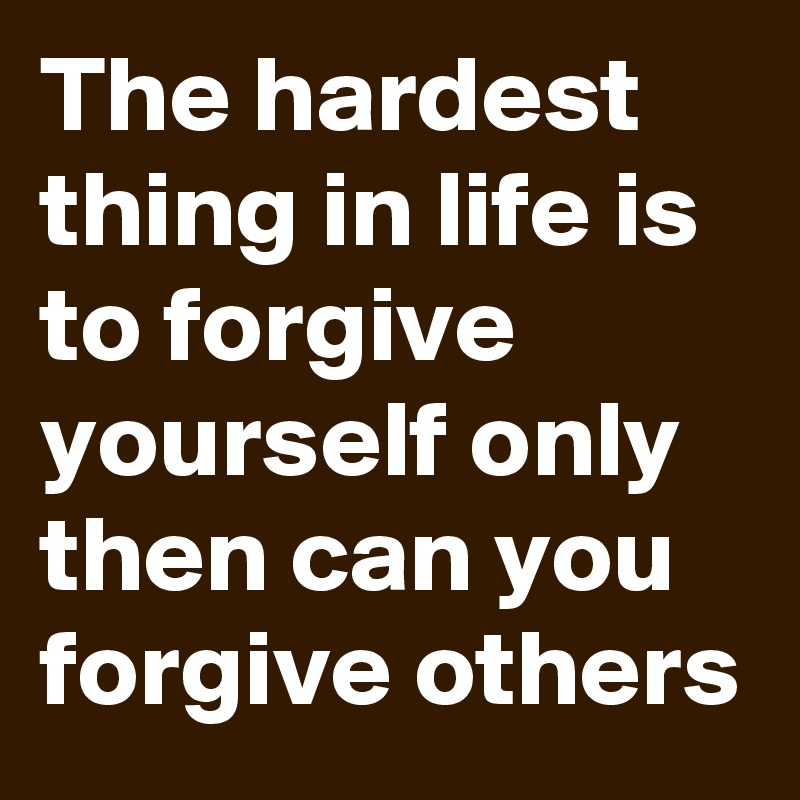 The hardest thing in life is to forgive yourself only then can you forgive others
