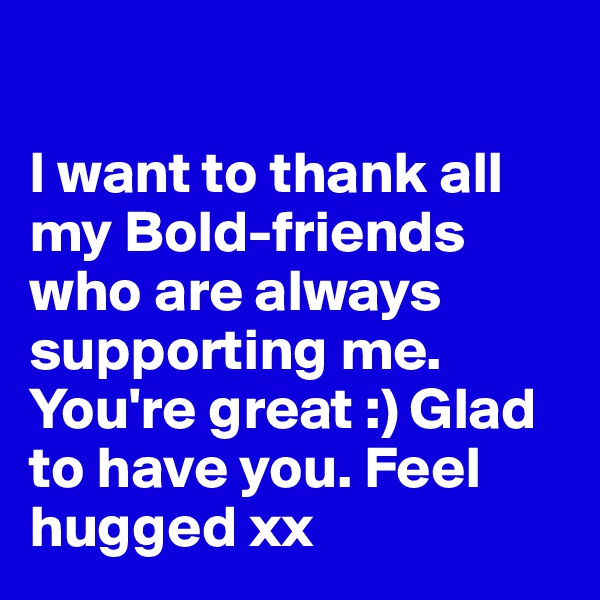 I want to thank all my Bold-friends who are always supporting me. You're great :) Glad to have you. Feel hugged xx