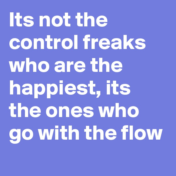 Its not the control freaks who are the happiest, its the ones who go with the flow