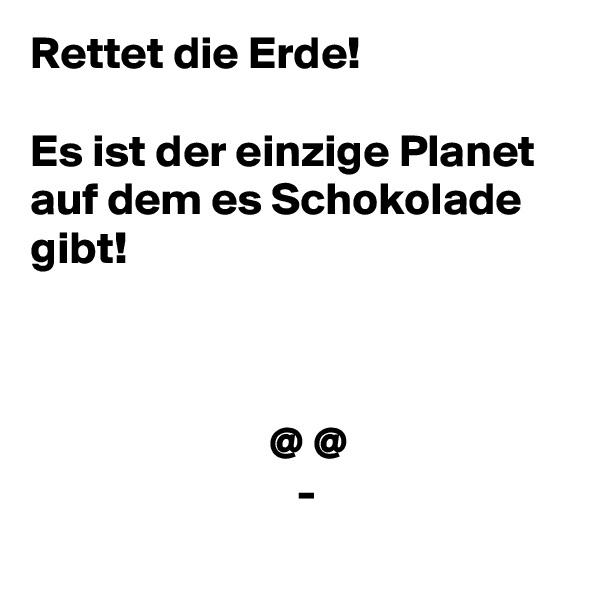 Rettet die Erde!  Es ist der einzige Planet auf dem es Schokolade gibt!                              @ @                              -
