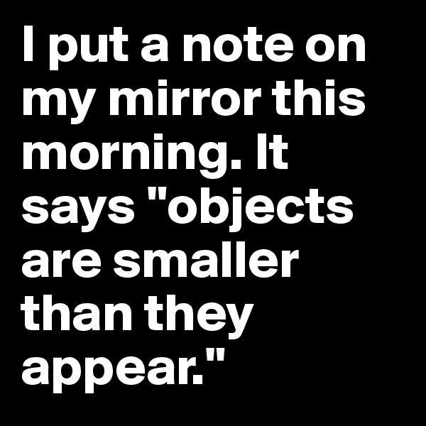 """I put a note on my mirror this morning. It says """"objects are smaller than they appear."""""""