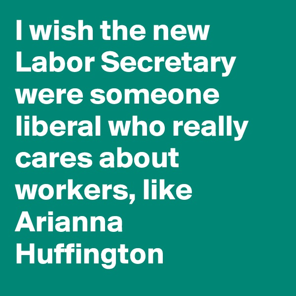 I wish the new Labor Secretary were someone liberal who really cares about workers, like Arianna Huffington