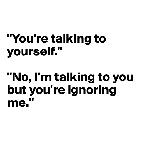 """""""You're talking to yourself.""""  """"No, I'm talking to you but you're ignoring me."""""""