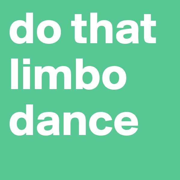 do that limbo dance
