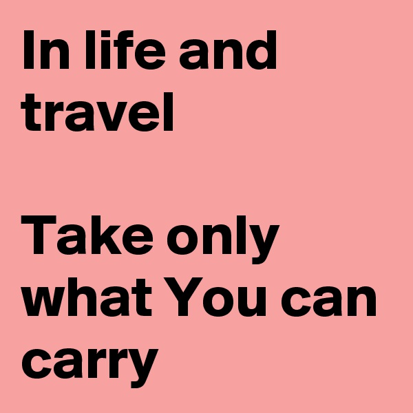 In life and travel  Take only what You can carry